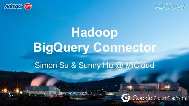 Hadoop  BigQuery Connector  Simon Su & Sunny Hu @ MiCloud