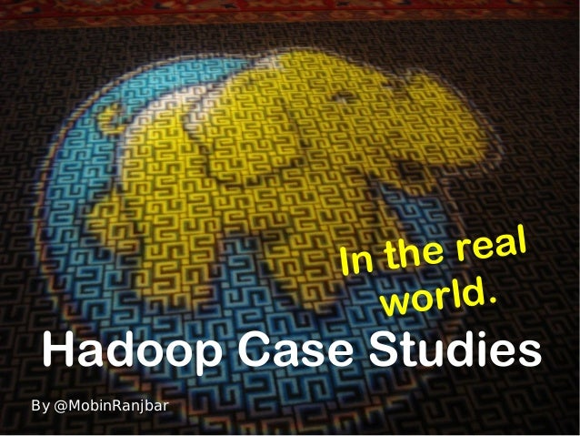 Hadoop Case Studies In the real world. By @MobinRanjbar