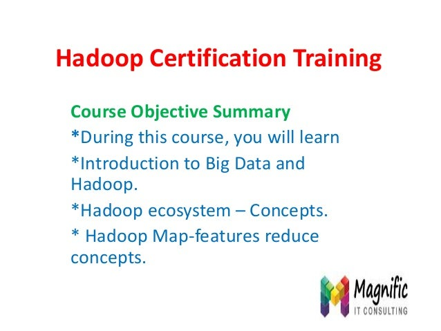 Hadoop Certification Training Course Objective Summary *During this course, you will learn *Introduction to Big Data and H...