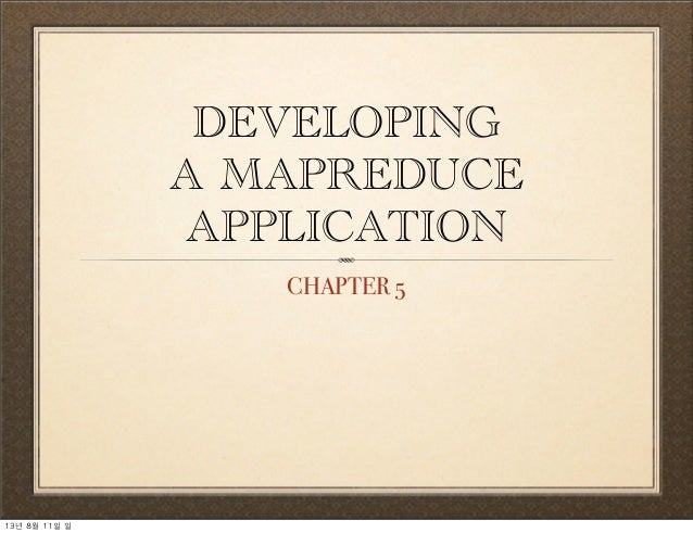DEVELOPING A MAPREDUCE APPLICATION CHAPTER 5 13년	 8월	 11일	 일
