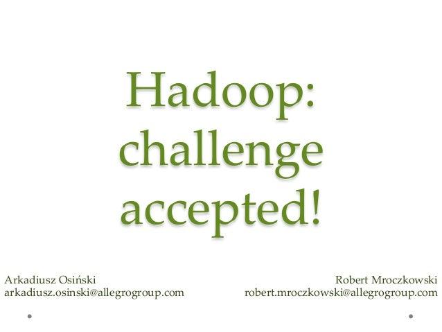 Hadoop:  challenge  accepted! Arkadiusz Osiński arkadiusz.osinski@allegrogroup.com Robert Mroczkowski robert.mrocz...