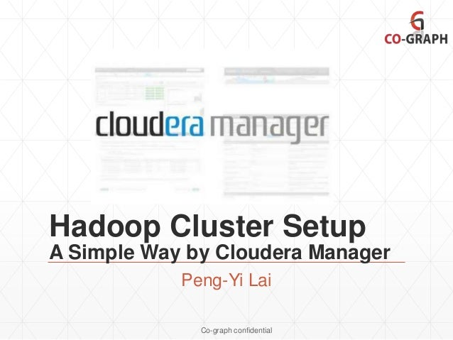Hadoop Cluster Setup A Simple Way by Cloudera Manager Peng-Yi Lai Co-graph confidential