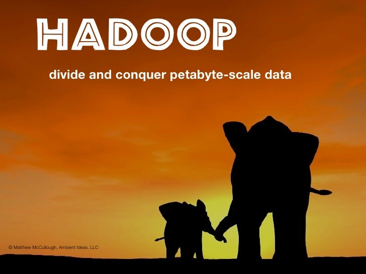 Hadoop                  divide and conquer petabyte-scale data     © Matthew McCullough, Ambient Ideas, LLC
