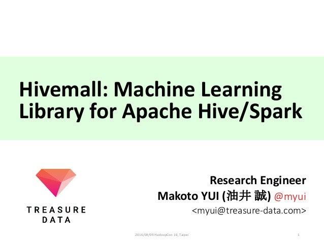Hivemall:MachineLearning LibraryforApacheHive/Spark ResearchEngineer MakotoYUI(油井 誠) @myui <myui@treasure-data.co...
