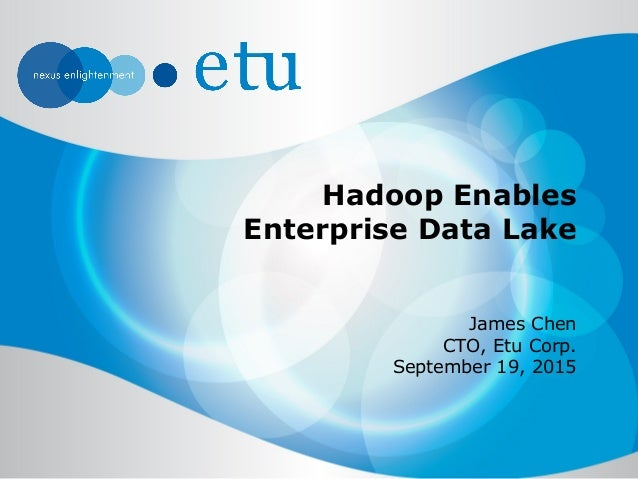 Hadoop Enables Enterprise Data Lake James Chen CTO, Etu Corp. September 19, 2015