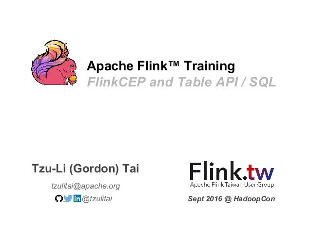 Apache Flink™ Training FlinkCEP and Table API / SQL tzulitai@apache.org Tzu-Li (Gordon) Tai @tzulitai Sept 2016 @ HadoopCon