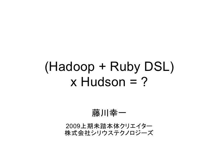(Hadoop + Ruby DSL)     x Hudson = ?        藤川幸一   2009上期未踏本体クリエイター   株式会社シリウステクノロジーズ