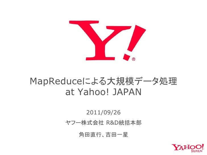 MapReduceによる大規模データ処理      at Yahoo! JAPAN         2011/09/26     ヤフー株式会社 R&D統括本部       角田直行、吉田一星