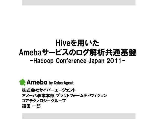 Hiveを用いた Amebaサービスのログ解析共通基盤 -Hadoop Conference Japan 2011- 株式会社サイバーエージェント アメーバ事業本部 プラットフォームディヴィジョン コアテクノロジーグループ 福田 一郎