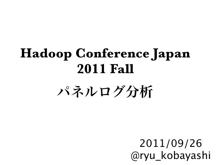 Hadoop Conference Japan       2011 Fall               2011/09/26              @ryu_kobayashi