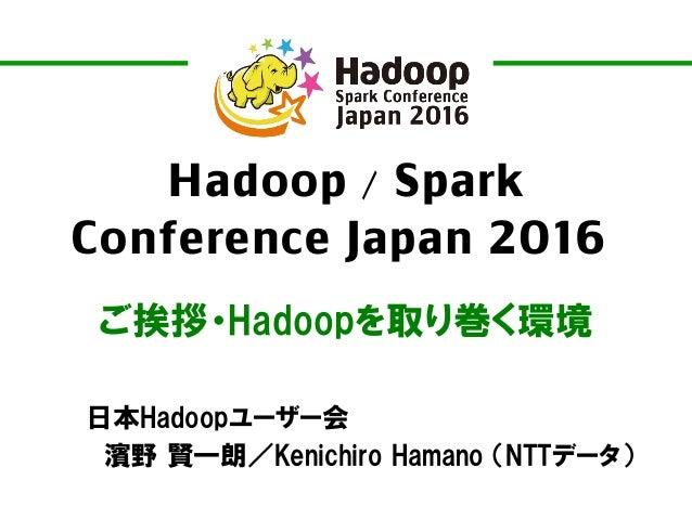 Hadoop / Spark Conference Japan 2016 ご挨拶・Hadoopを取り巻く環境 日本Hadoopユーザー会 濱野 賢一朗/Kenichiro Hamano (NTTデータ)
