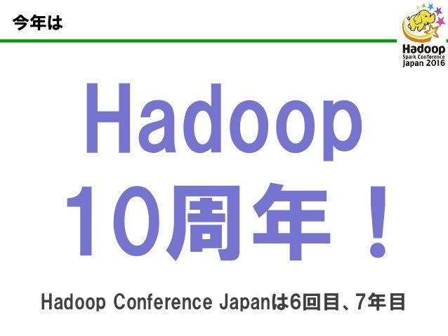 今年は Hadoop 10周年! Hadoop Conference Japanは6回目、7年目