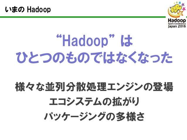 """いまの Hadoop """"Hadoop"""" は ひとつのものではなくなった 様々な並列分散処理エンジンの登場 エコシステムの拡がり パッケージングの多様さ"""