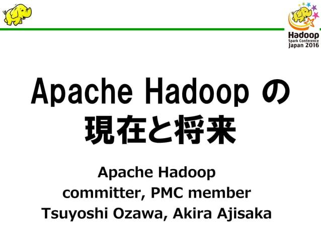 Apache Hadoop の 現在と将来 Apache Hadoop committer, PMC member Tsuyoshi Ozawa, Akira Ajisaka