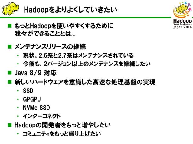 Hadoopをよりよくしていきたい  もっとHadoopを使いやすくするために 我々ができることとは...  メンテナンスリリースの継続 • 現状、2.6系と2.7系はメンテナンスされている • 今後も、2バージョン以上のメンテナンスを継続...