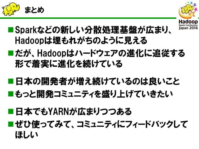 まとめ Sparkなどの新しい分散処理基盤が広まり、 Hadoopは埋もれがちのように見える だが、Hadoopはハードウェアの進化に追従する 形で着実に進化を続けている 日本の開発者が増え続けているのは良いこと もっと開発コミュニティ...