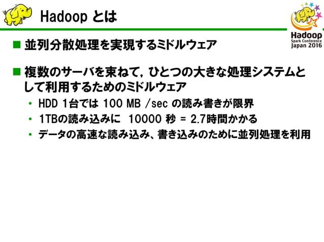 Hadoop とは  並列分散処理を実現するミドルウェア  複数のサーバを束ねて,ひとつの大きな処理システムと して利用するためのミドルウェア • HDD 1台では 100 MB /sec の読み書きが限界 • 1TBの読み込みに 1000...
