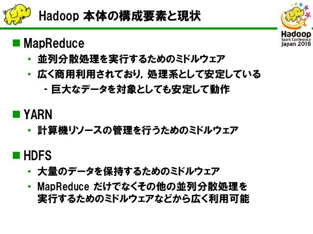Hadoop 本体の構成要素と現状  MapReduce • 並列分散処理を実行するためのミドルウェア • 広く商用利用されており,処理系として安定している ‐ 巨大なデータを対象としても安定して動作  YARN • 計算機リソースの管理を...