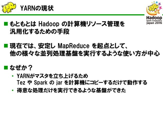 YARNの現状  もともとは Hadoop の計算機リソース管理を 汎用化するための手段  現在では、安定し MapReduce を起点として、 他の様々な並列処理基盤を実行するような使い方が中心  なぜか? • YARNがマスタを立ち上...