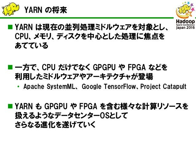 YARN の将来  YARN は現在の並列処理ミドルウェアを対象とし、 CPU、メモリ、ディスクを中心とした処理に焦点を あてている  一方で、CPU だけでなく GPGPU や FPGA などを 利用したミドルウェアやアーキテクチャが登場...