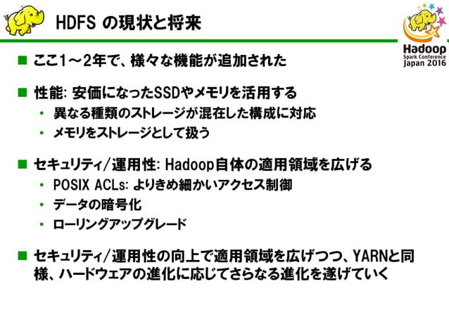 HDFS の現状と将来  ここ1~2年で、様々な機能が追加された  性能: 安価になったSSDやメモリを活用する • 異なる種類のストレージが混在した構成に対応 • メモリをストレージとして扱う  セキュリティ/運用性: Hadoop自体...