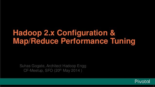1Pivotal Confidential–Internal Use Only 1 Hadoop 2.x Configuration & Map/Reduce Performance Tuning Suhas Gogate, Architect...