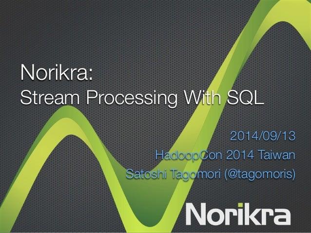 Norikra:  Stream Processing With SQL  2014/09/13  HadoopCon 2014 Taiwan  Satoshi Tagomori (@tagomoris)