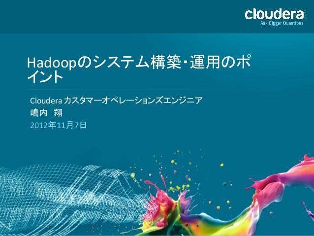 Hadoopのシステム構築・運用のポ    イント     Cloudera カスタマーオペレーションズエンジニア     嶋内 翔     2012年11月7日 1