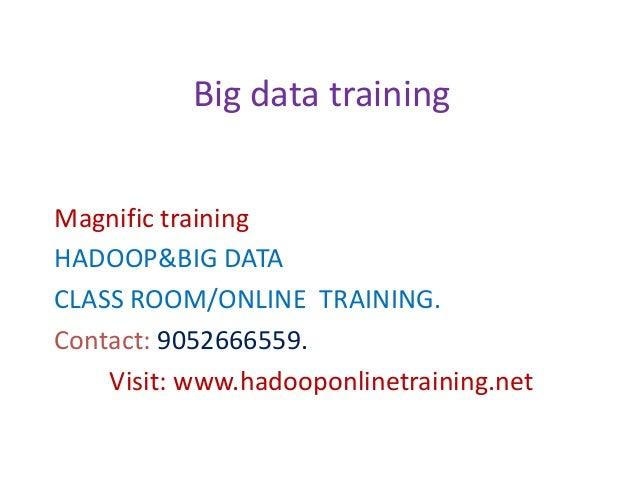 Magnific training HADOOP&BIG DATA CLASS ROOM/ONLINE TRAINING. Contact: 9052666559. Visit: www.hadooponlinetraining.net Big...