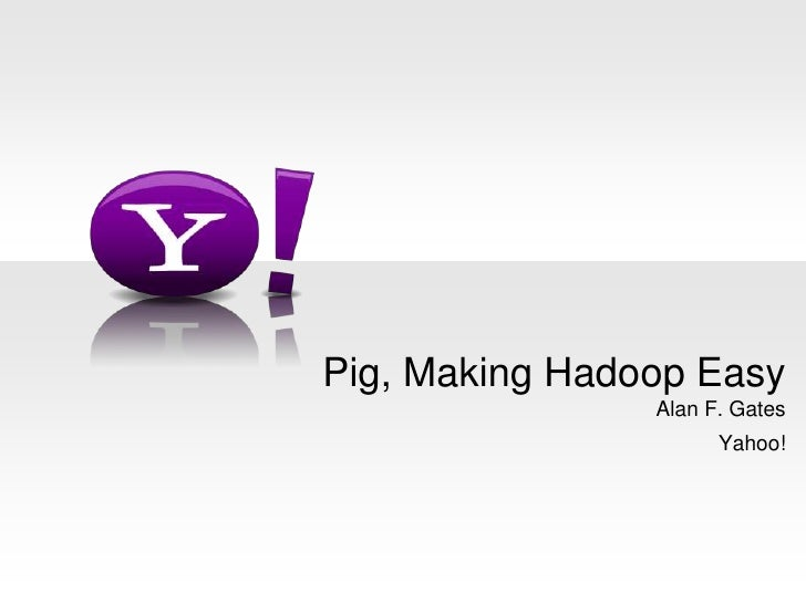 Alan F. Gates<br />Yahoo!<br />Pig, Making Hadoop Easy<br />