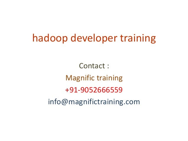 hadoop developer training Contact : Magnific training +91-9052666559 info@magnifictraining.com