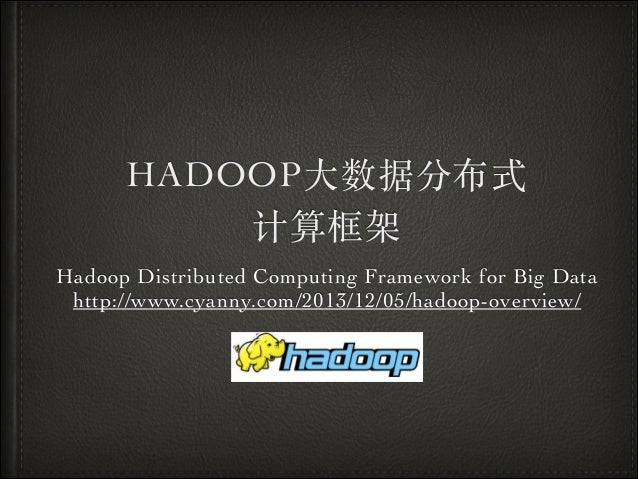HADOOP⼤大数据分布式	  计算框架 Hadoop Distributed Computing Framework for Big Data	  http://www.cyanny.com/2013/12/05/hadoop-overvie...