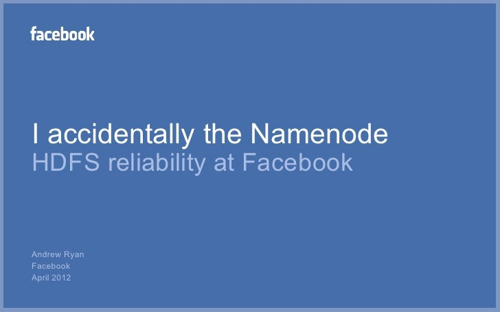 I accidentally the NamenodeHDFS reliability at FacebookAndrew RyanFacebookApril 2012