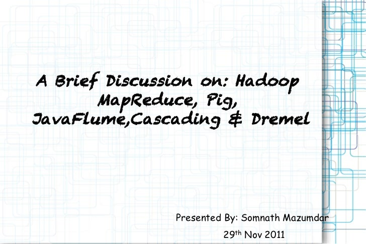 A Brief Discussion on: Hadoop       MapReduce, Pig,JavaFlume,Cascading & Dremel               Presented By: Somnath Mazumd...