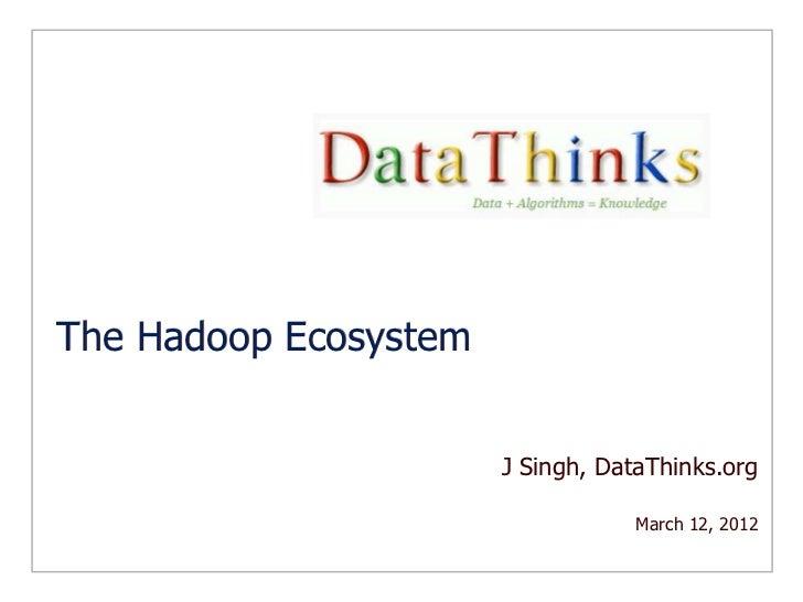 The Hadoop Ecosystem                       J Singh, DataThinks.org                                   March 12, 2012