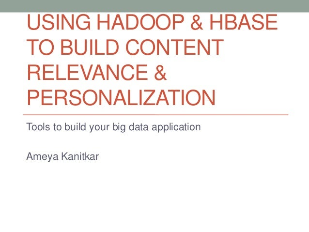 USING HADOOP & HBASE TO BUILD CONTENT RELEVANCE & PERSONALIZATION Tools to build your big data application Ameya Kanitkar