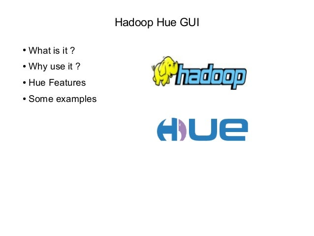 Hadoop Hue GUI ● What is it ? ● Why use it ? ● Hue Features ● Some examples