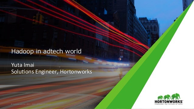 Hadoop in adtech world Yuta	Imai	 Solu,ons	Engineer,	Hortonworks	 ©	Hortonworks	Inc.	2011	–	2015.	All	Rights	Reserved