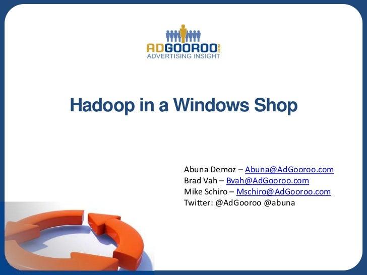 Hadoop in a Windows Shop            Abuna Demoz – Abuna@AdGooroo.com            Brad Vah – Bvah@AdGooroo.com            Mi...