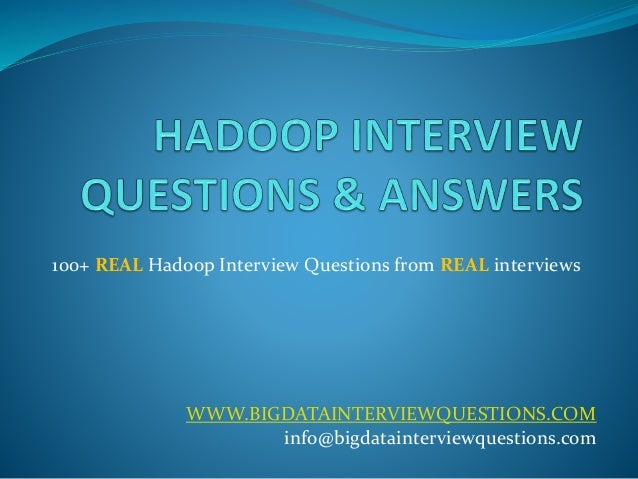 100+ REAL Hadoop Interview Questions from REAL interviews  WWW.BIGDATAINTERVIEWQUESTIONS.COM  info@bigdatainterviewquestio...