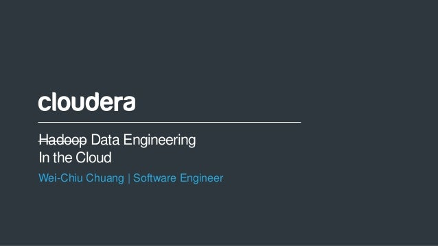 1© Cloudera, Inc. All rights reserved. Hadoop Data Engineering In the Cloud Wei-Chiu Chuang | Software Engineer