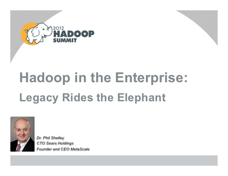 Hadoop in the Enterprise:Legacy Rides the Elephant  Dr. Phil Shelley  CTO Sears Holdings  Founder and CEO MetaScale