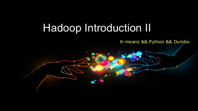 Hadoop Introduction II               K-means && Python && Dumbo