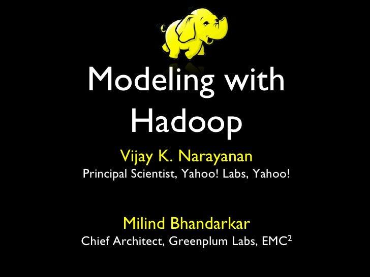 Modeling with   Hadoop       Vijay K. NarayananPrincipal Scientist, Yahoo! Labs, Yahoo!                               ...