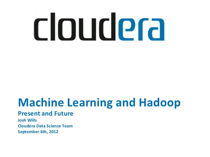 Machine Learning and Hadoop Present and Future Josh Wills Cloudera Data Science Team    Septembe...