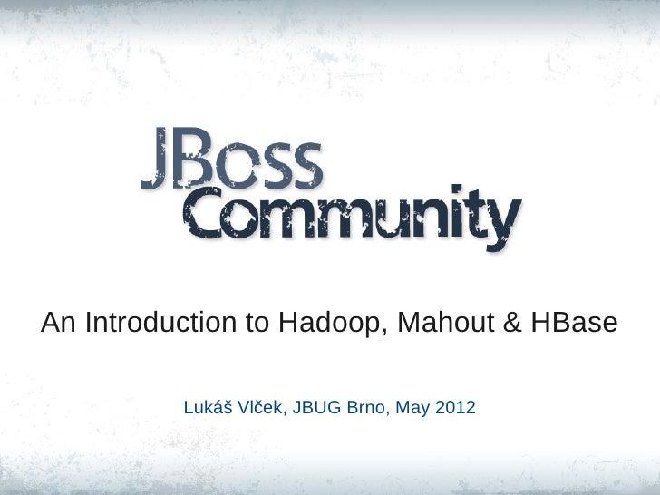 An Introduction to Hadoop, Mahout & HBase          Lukáš Vlček, JBUG Brno, May 2012