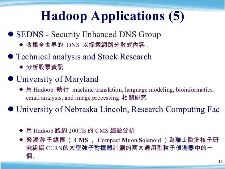 Hadoop Applications (5) <ul><li>SEDNS  - Security Enhanced DNS Group  </li></ul><ul><ul><li>收集全世界的  DNS  以探索網路分散式內容 . </li...