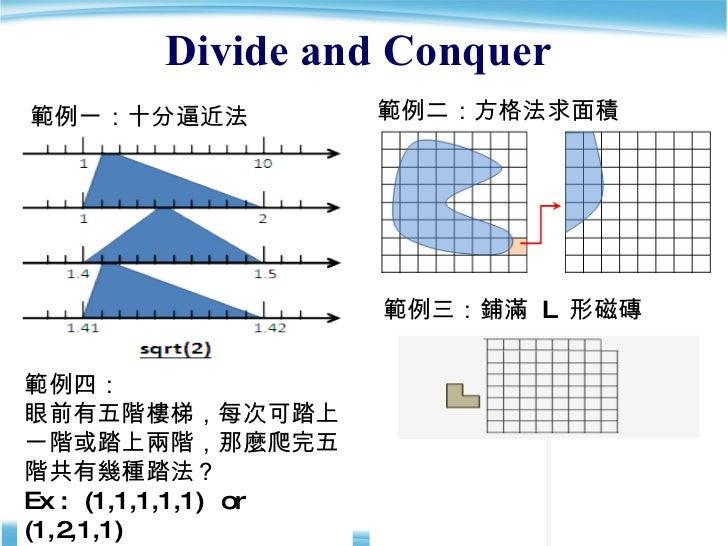 Divide and Conquer  範例四: 眼前有五階樓梯,每次可踏上一階或踏上兩階,那麼爬完五階共有幾種踏法? Ex :  (1,1,1,1,1)  or  (1,2,1,1) 範例一:十分逼近法 範例二:方格法求面積 範例三:鋪滿  ...