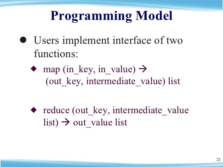 Programming Model <ul><li>Users implement interface of two functions: </li></ul><ul><ul><li>map (in_key, in_value)    (ou...