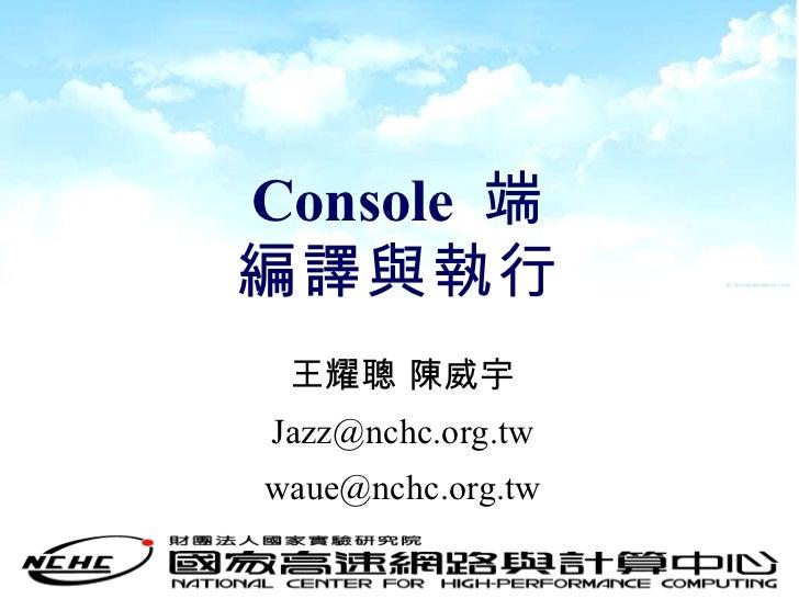 Console  端 編譯與執行 王耀聰 陳威宇 [email_address] [email_address]